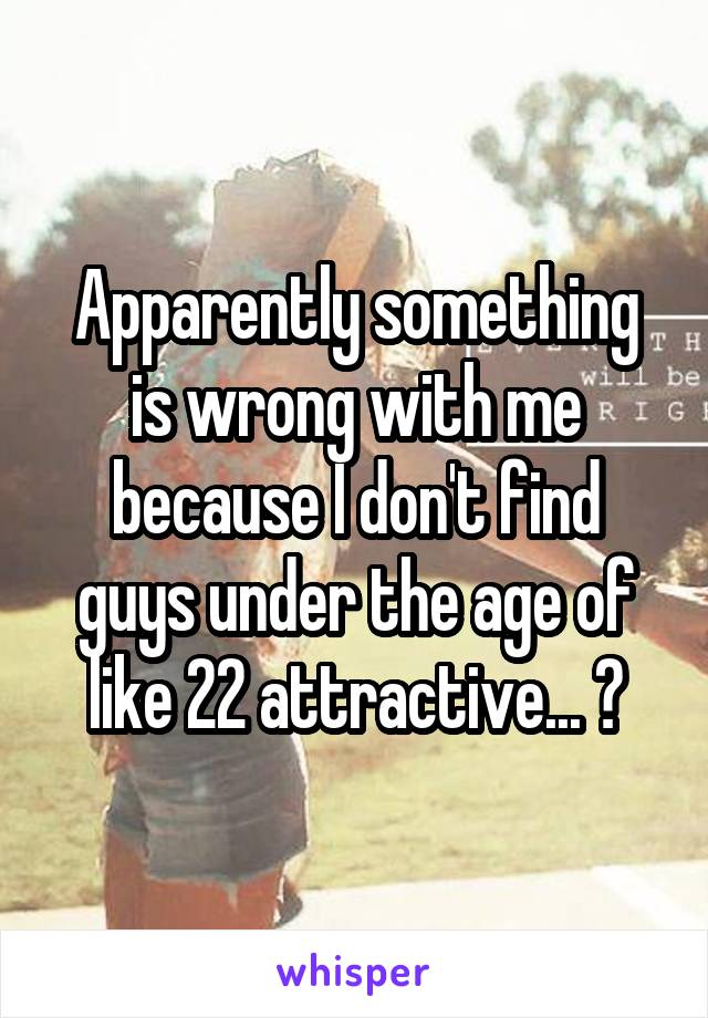 Apparently something is wrong with me because I don't find guys under the age of like 22 attractive... ?