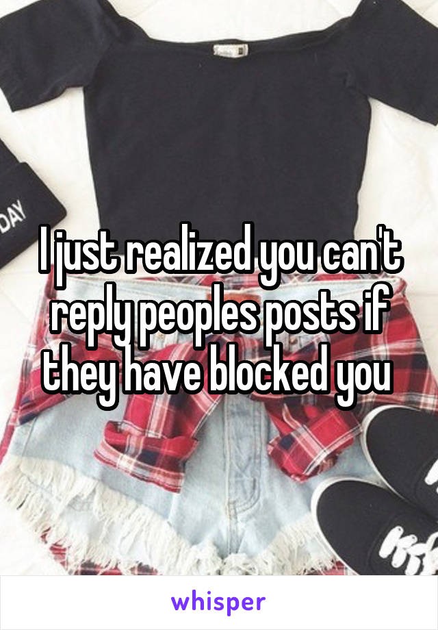 I just realized you can't reply peoples posts if they have blocked you
