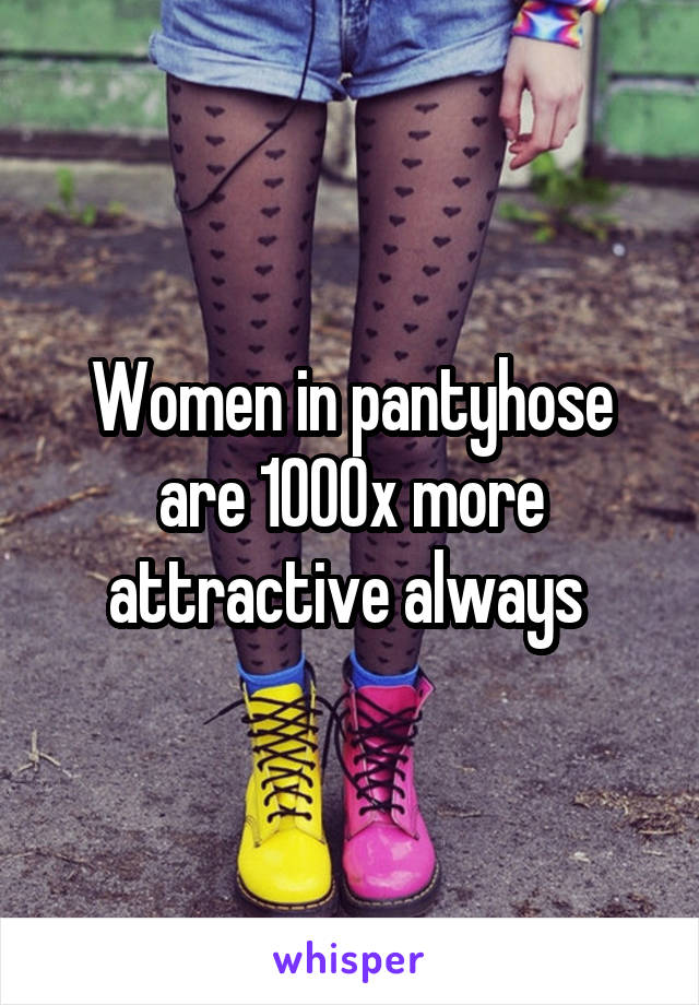 Women in pantyhose are 1000x more attractive always
