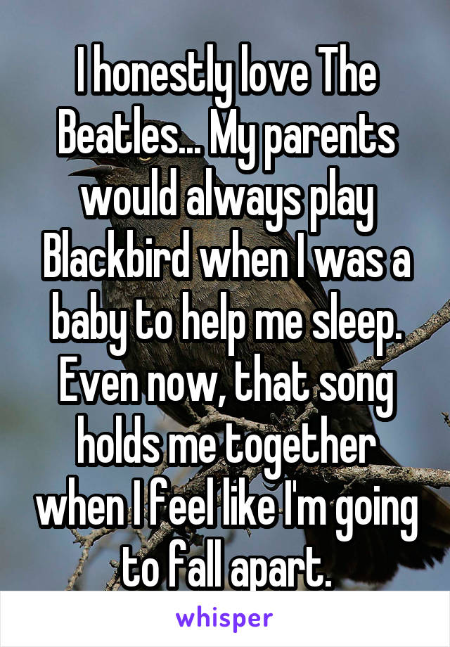 I honestly love The Beatles... My parents would always play Blackbird when I was a baby to help me sleep. Even now, that song holds me together when I feel like I'm going to fall apart.