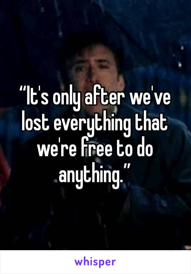 """It's only after we've lost everything that we're free to do anything."""