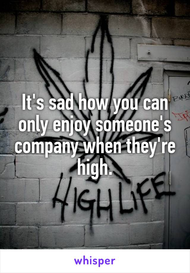 It's sad how you can only enjoy someone's company when they're high.