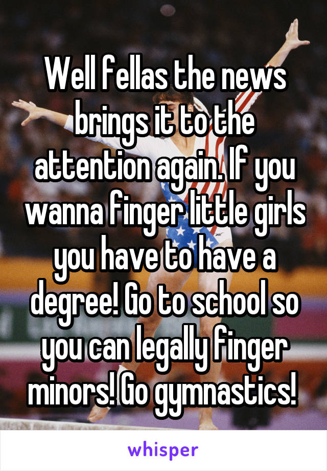 Well fellas the news brings it to the attention again. If you wanna finger little girls you have to have a degree! Go to school so you can legally finger minors! Go gymnastics!