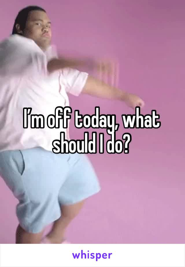 I'm off today, what should I do?