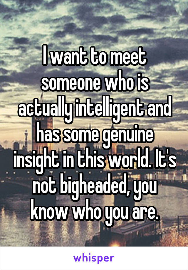 I want to meet someone who is actually intelligent and has some genuine insight in this world. It's not bigheaded, you know who you are.