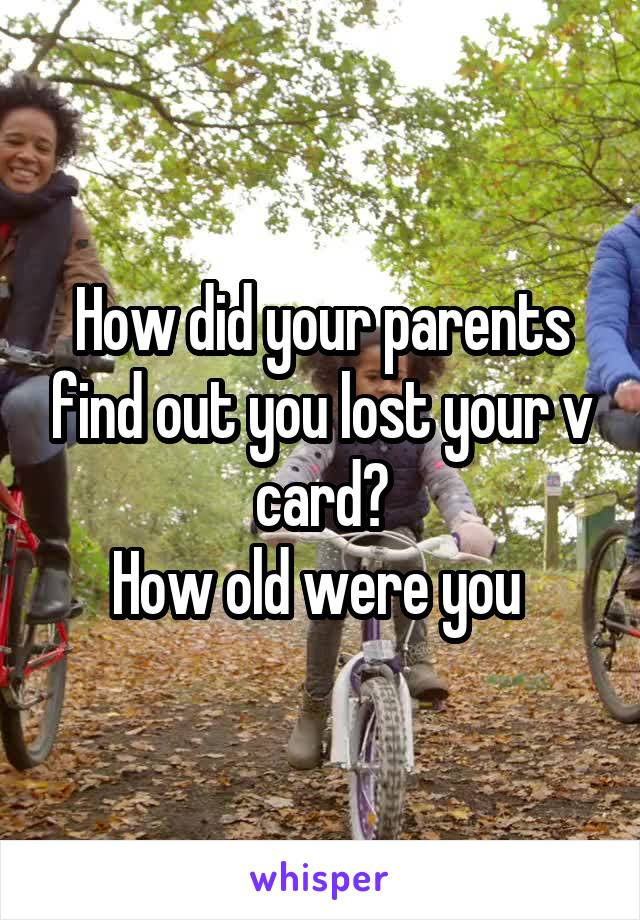 How did your parents find out you lost your v card? How old were you