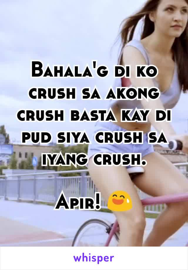 Bahala'g di ko crush sa akong crush basta kay di pud siya crush sa iyang crush.  Apir! 😅