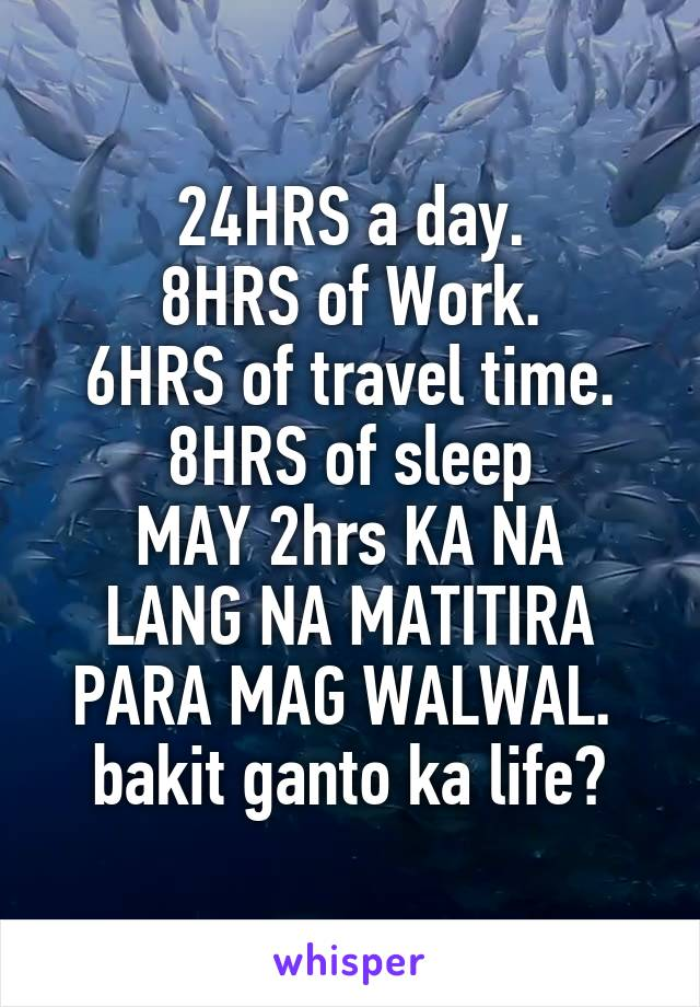 24HRS a day. 8HRS of Work. 6HRS of travel time. 8HRS of sleep MAY 2hrs KA NA LANG NA MATITIRA PARA MAG WALWAL.  bakit ganto ka life?