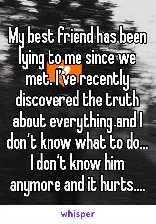 My best friend has been lying to me since we met. I've recently discovered the truth about everything and I don't know what to do... I don't know him anymore and it hurts....