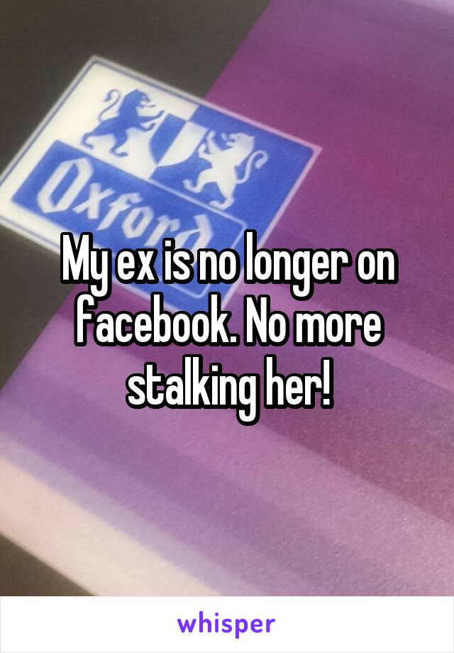 My ex is no longer on facebook. No more stalking her!