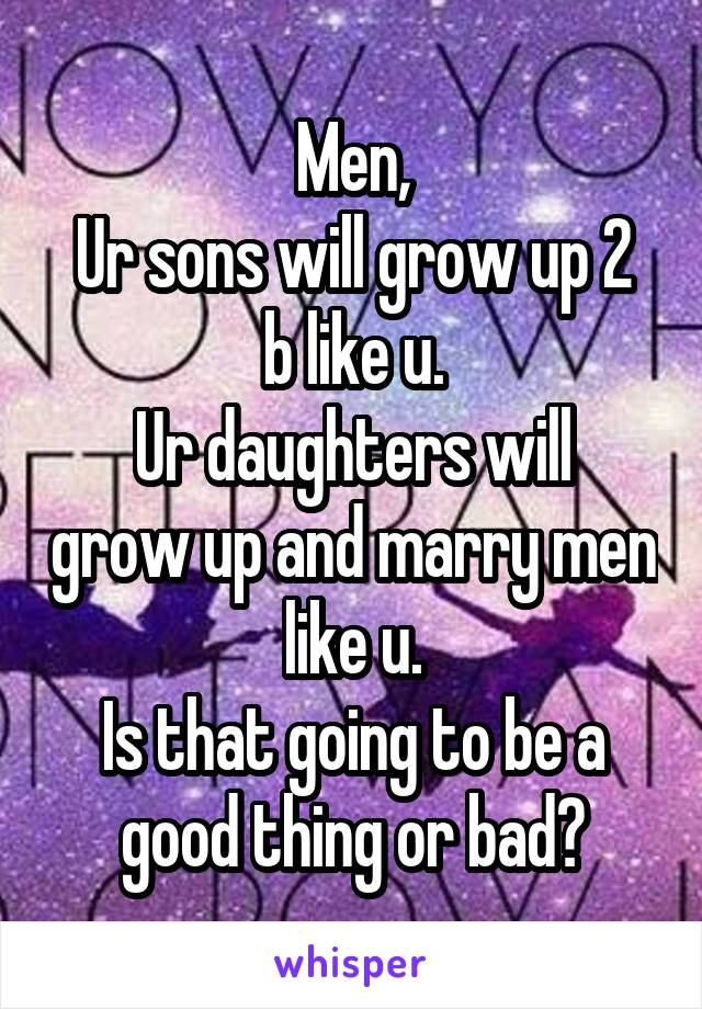 Men, Ur sons will grow up 2 b like u. Ur daughters will grow up and marry men like u. Is that going to be a good thing or bad?
