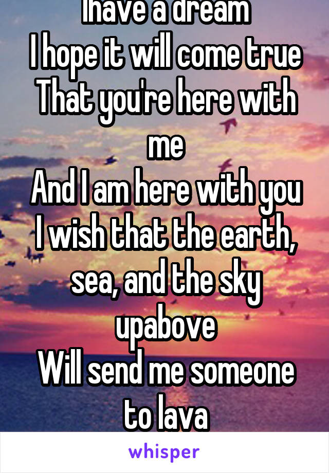 Ihave a dream I hope it will come true That you're here with me And I am here with you I wish that the earth, sea, and the sky upabove Will send me someone to lava