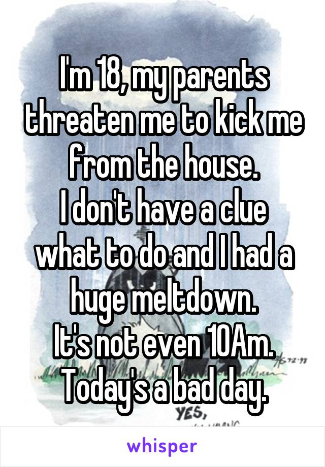 I'm 18, my parents threaten me to kick me from the house. I don't have a clue what to do and I had a huge meltdown. It's not even 10Am. Today's a bad day.