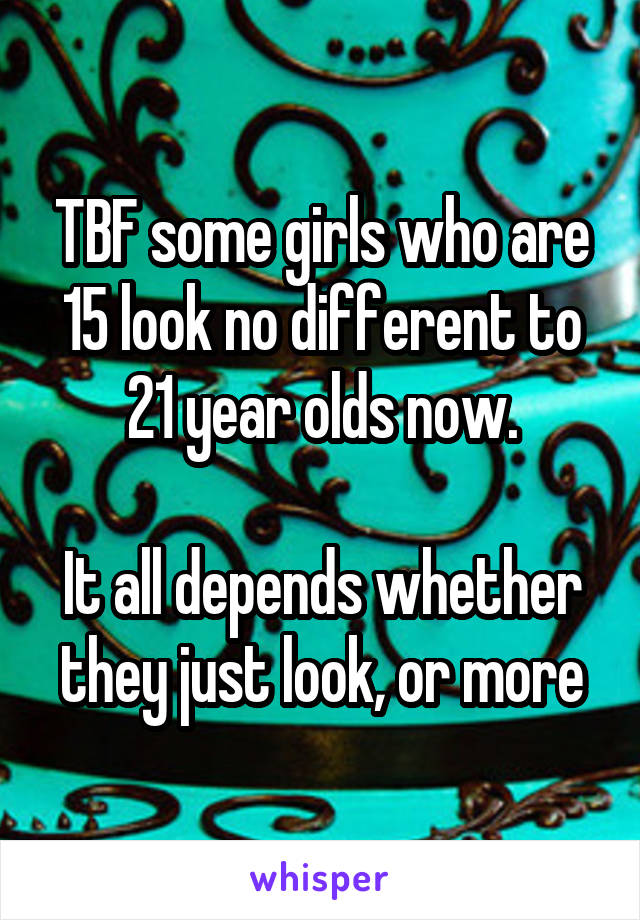 TBF some girls who are 15 look no different to 21 year olds now.  It all depends whether they just look, or more
