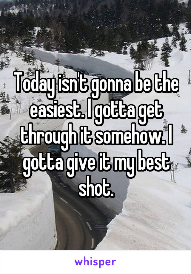 Today isn't gonna be the easiest. I gotta get through it somehow. I gotta give it my best shot.