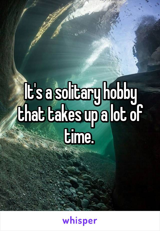 It's a solitary hobby that takes up a lot of time.