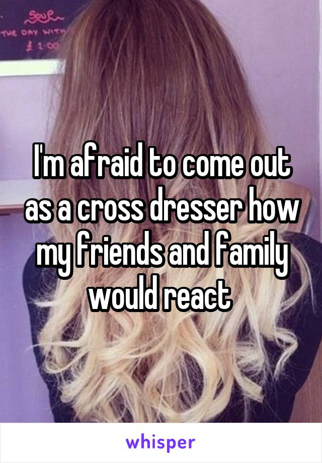 I'm afraid to come out as a cross dresser how my friends and family would react