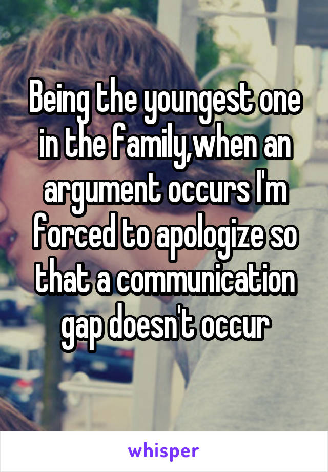 Being the youngest one in the family,when an argument occurs I'm forced to apologize so that a communication gap doesn't occur