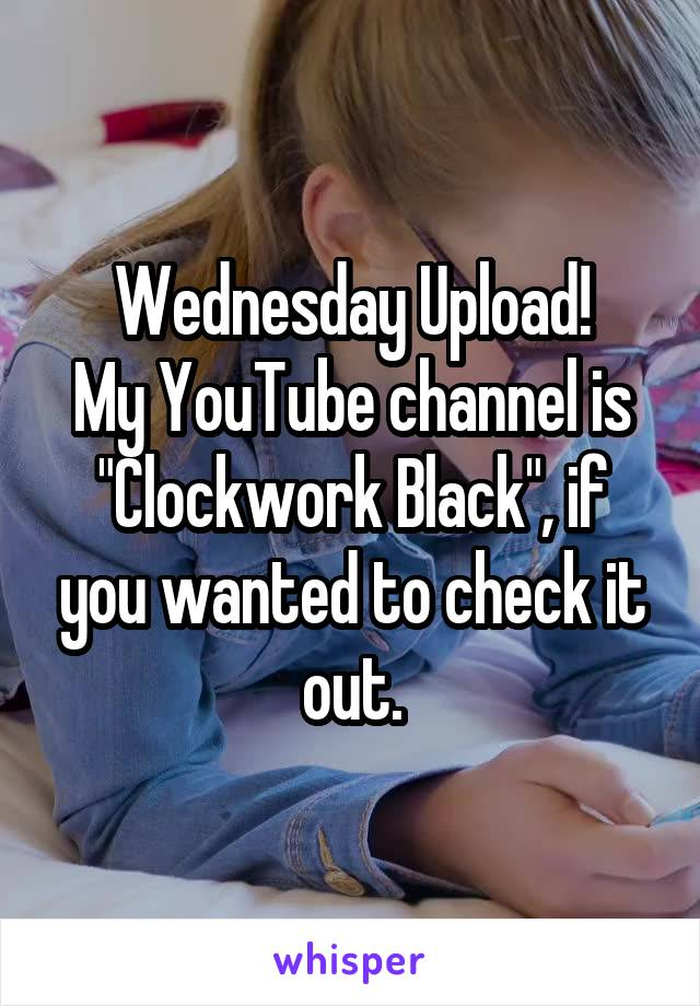 "Wednesday Upload! My YouTube channel is ""Clockwork Black"", if you wanted to check it out."