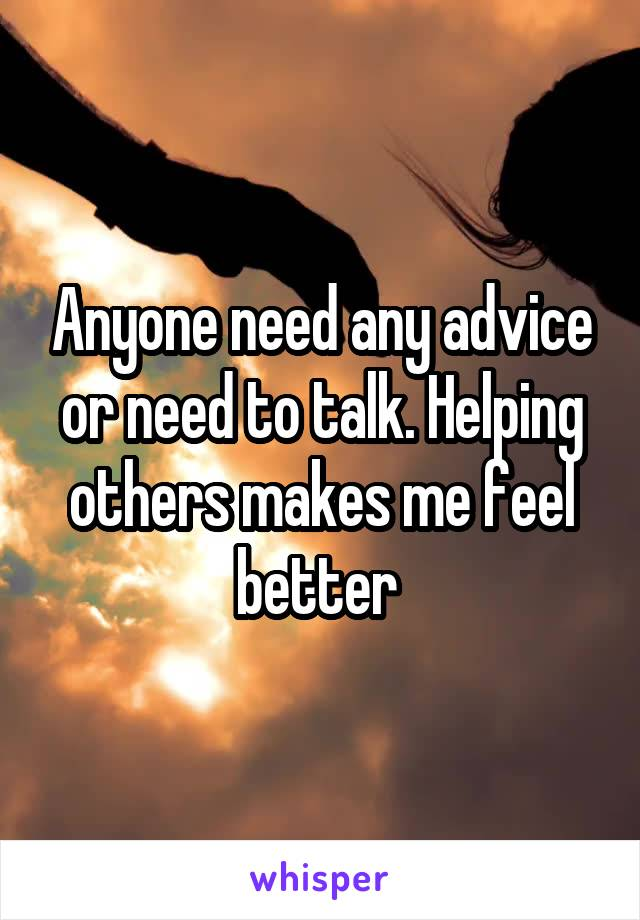 Anyone need any advice or need to talk. Helping others makes me feel better