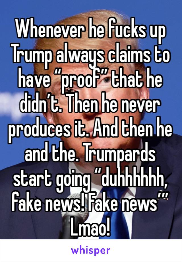 "Whenever he fucks up Trump always claims to have ""proof"" that he didn't. Then he never produces it. And then he and the. Trumpards start going ""duhhhhhh, fake news! Fake news'"" Lmao!"