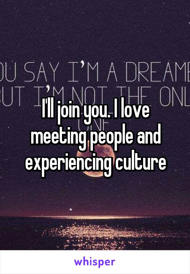 I'll join you. I love meeting people and experiencing culture