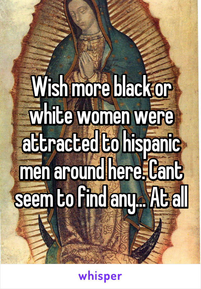 Wish more black or white women were attracted to hispanic men around here. Cant seem to find any... At all