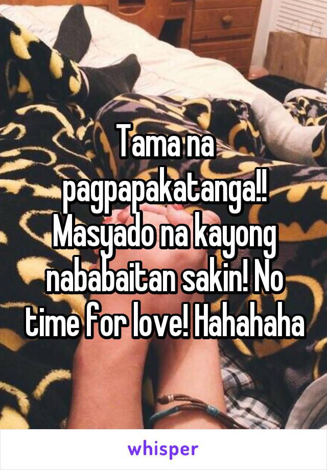 Tama na pagpapakatanga!! Masyado na kayong nababaitan sakin! No time for love! Hahahaha