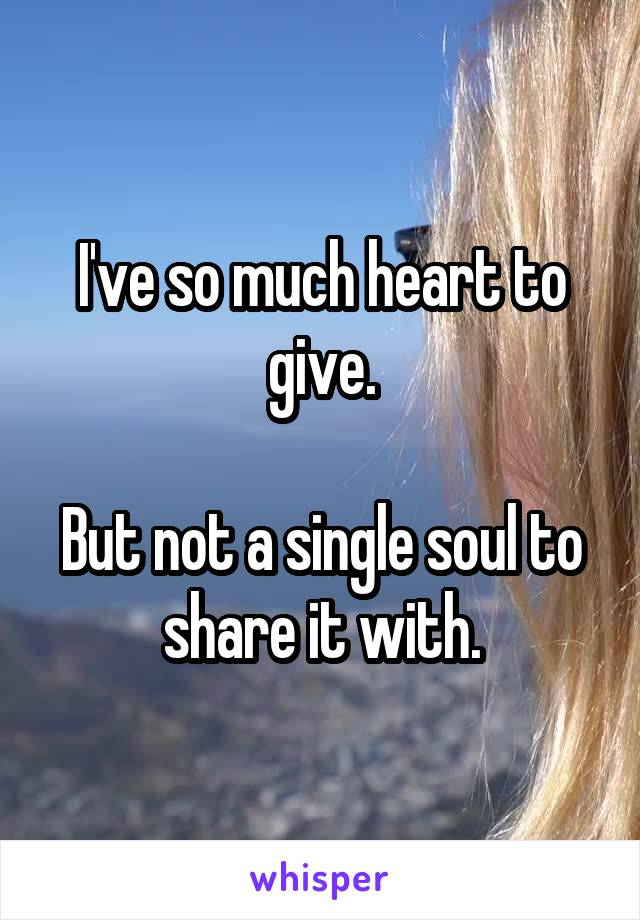 I've so much heart to give.  But not a single soul to share it with.