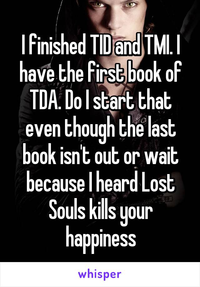 I finished TID and TMI. I have the first book of TDA. Do I start that even though the last book isn't out or wait because I heard Lost Souls kills your happiness