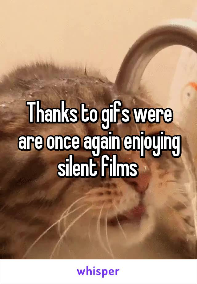 Thanks to gifs were are once again enjoying silent films