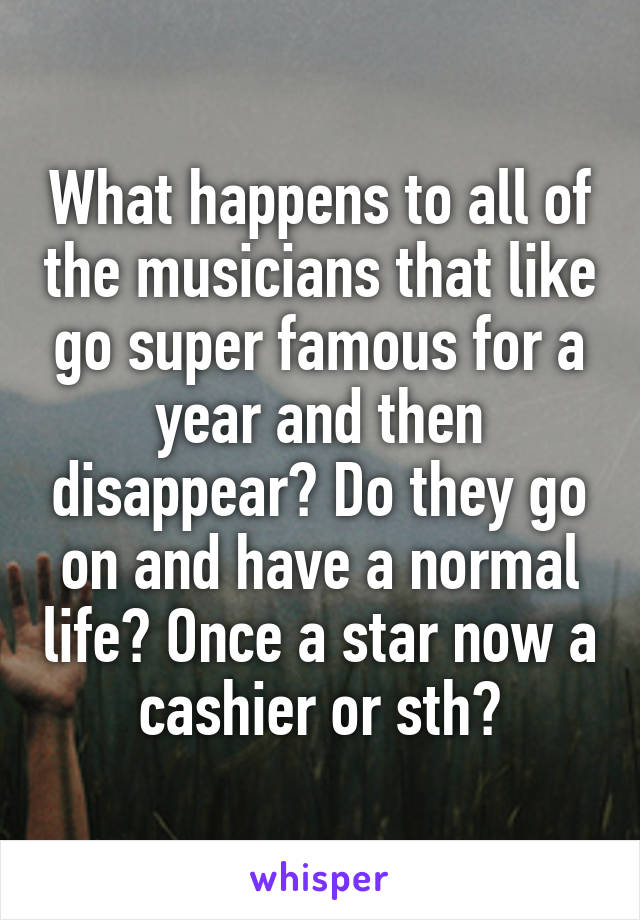 What happens to all of the musicians that like go super famous for a year and then disappear? Do they go on and have a normal life? Once a star now a cashier or sth?