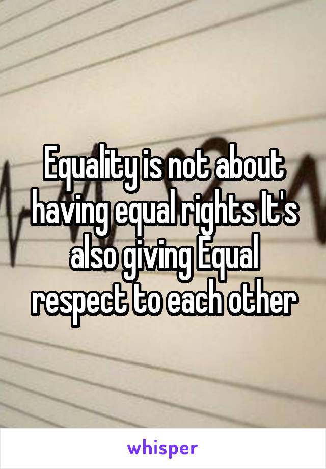 Equality is not about having equal rights It's also giving Equal respect to each other