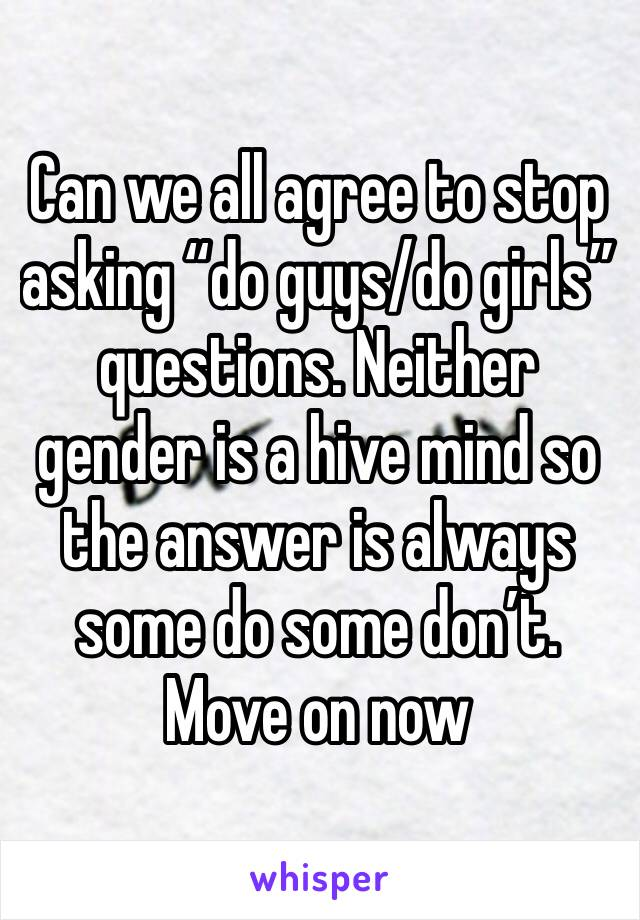 "Can we all agree to stop asking ""do guys/do girls"" questions. Neither gender is a hive mind so the answer is always some do some don't. Move on now"