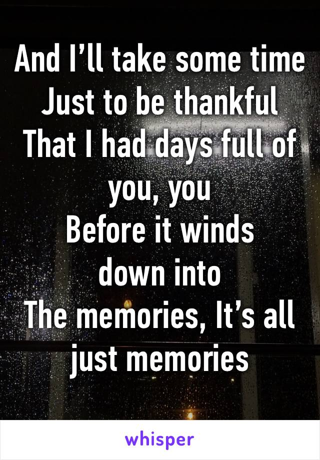 And I'll take some time Just to be thankful That I had days full of you, you Before it winds down into The memories, It's all just memories