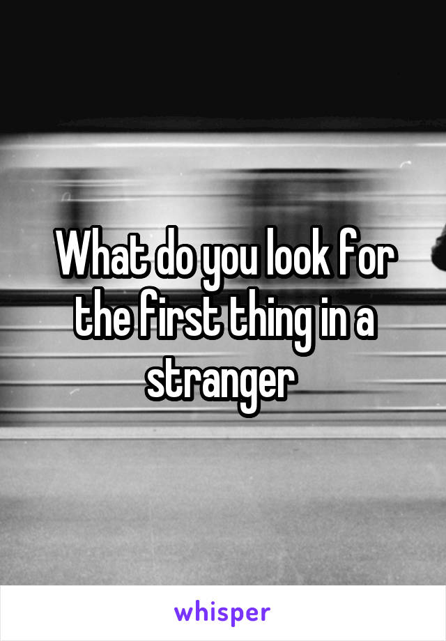 What do you look for the first thing in a stranger