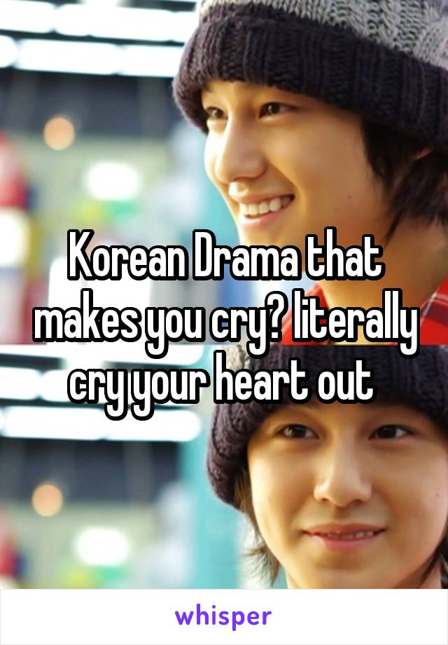 Korean Drama that makes you cry? literally cry your heart out