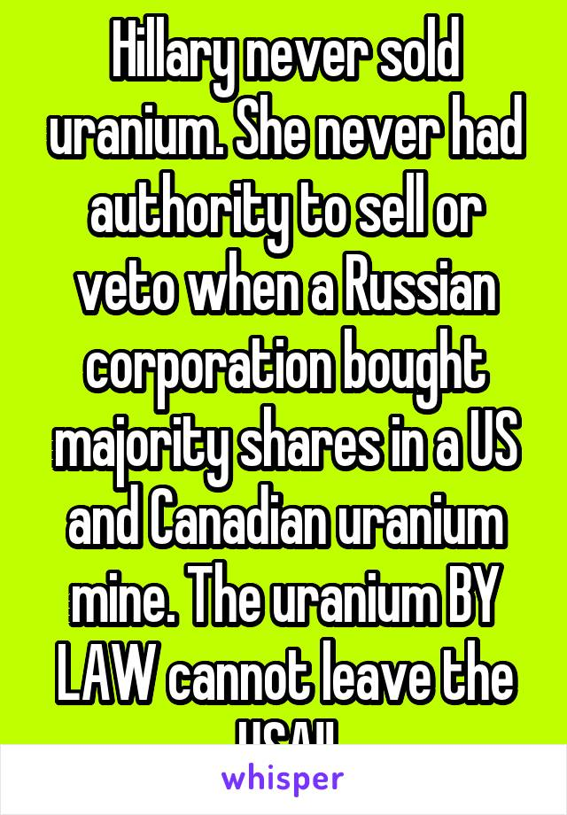 Hillary never sold uranium. She never had authority to sell or veto when a Russian corporation bought majority shares in a US and Canadian uranium mine. The uranium BY LAW cannot leave the USA!!
