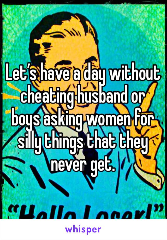 Let's have a day without cheating husband or boys asking women for silly things that they never get.