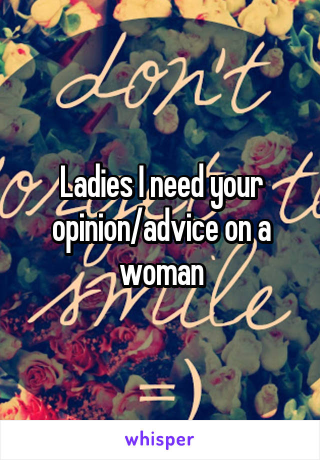 Ladies I need your opinion/advice on a woman
