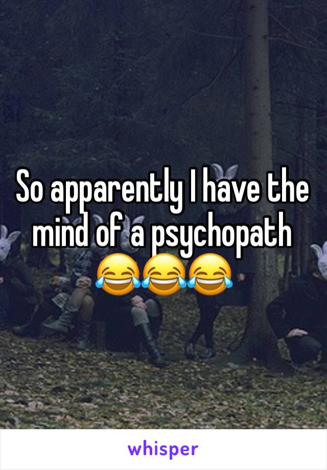 So apparently I have the mind of a psychopath  😂😂😂