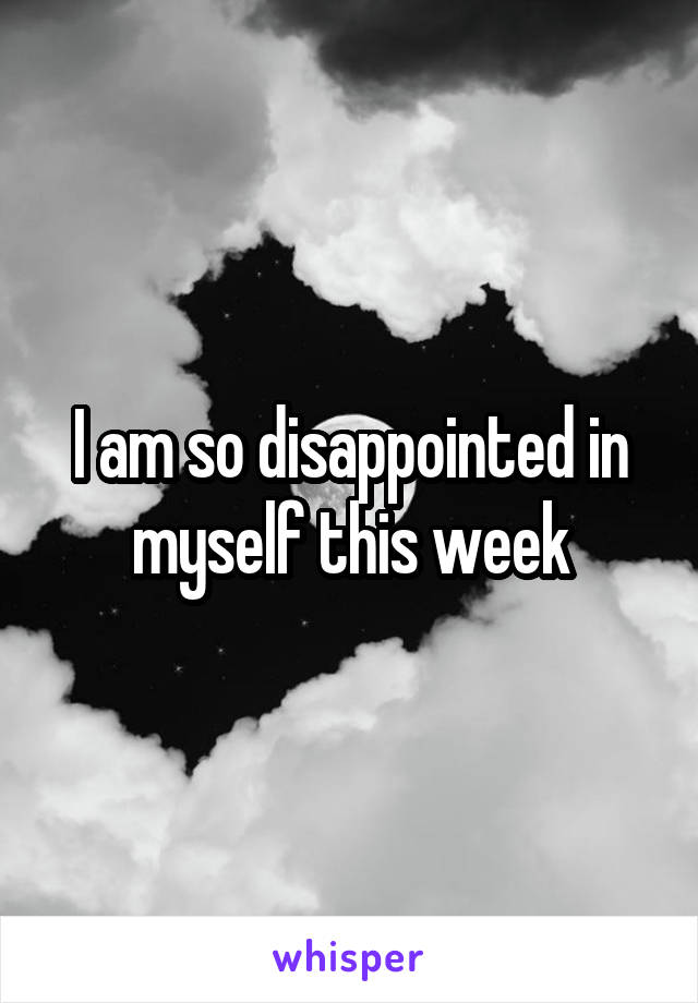 I am so disappointed in myself this week
