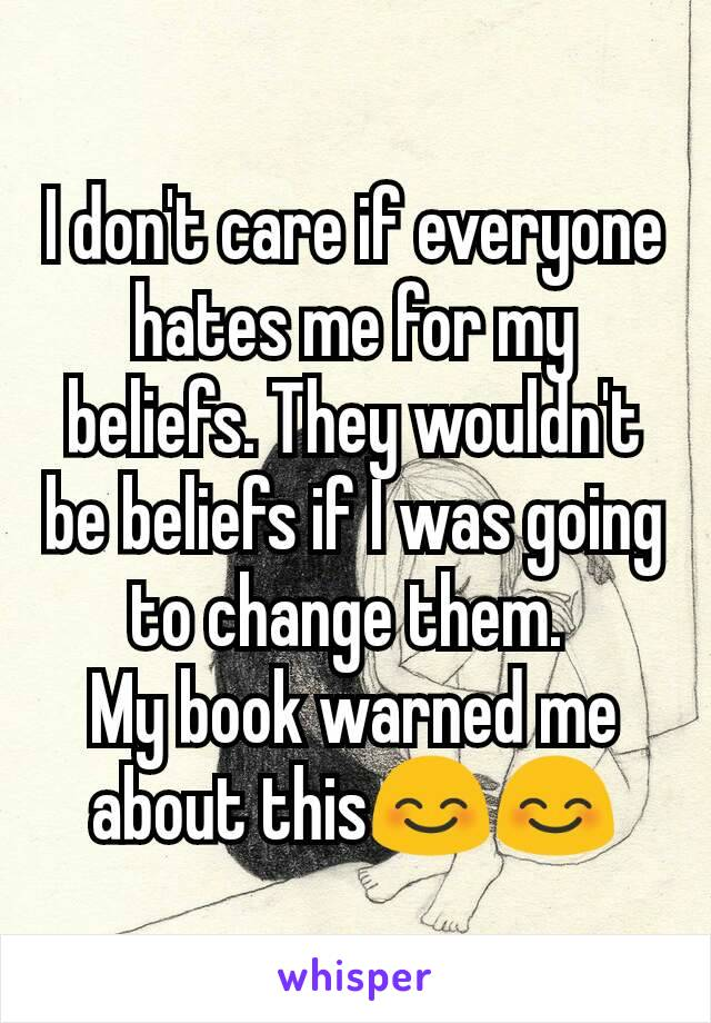 I don't care if everyone hates me for my beliefs. They wouldn't be beliefs if I was going to change them.  My book warned me about this😊😊