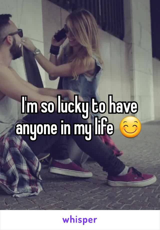 I'm so lucky to have anyone in my life 😊