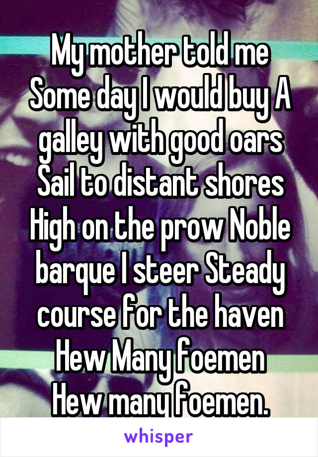 My mother told me\ Some day I would buy\ A galley with good oars\ Sail to distant shores\ High on the prow\ Noble barque I steer\ Steady course for the haven\ Hew Many foemen\ Hew many foemen.
