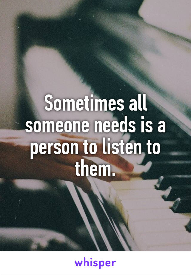 Sometimes all someone needs is a person to listen to them.