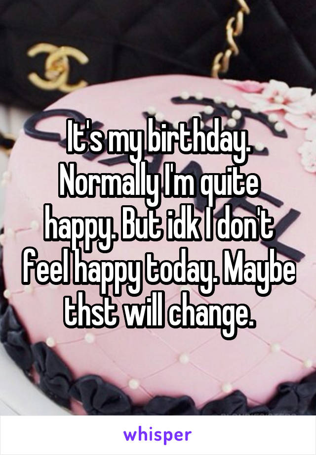 It's my birthday. Normally I'm quite happy. But idk I don't feel happy today. Maybe thst will change.