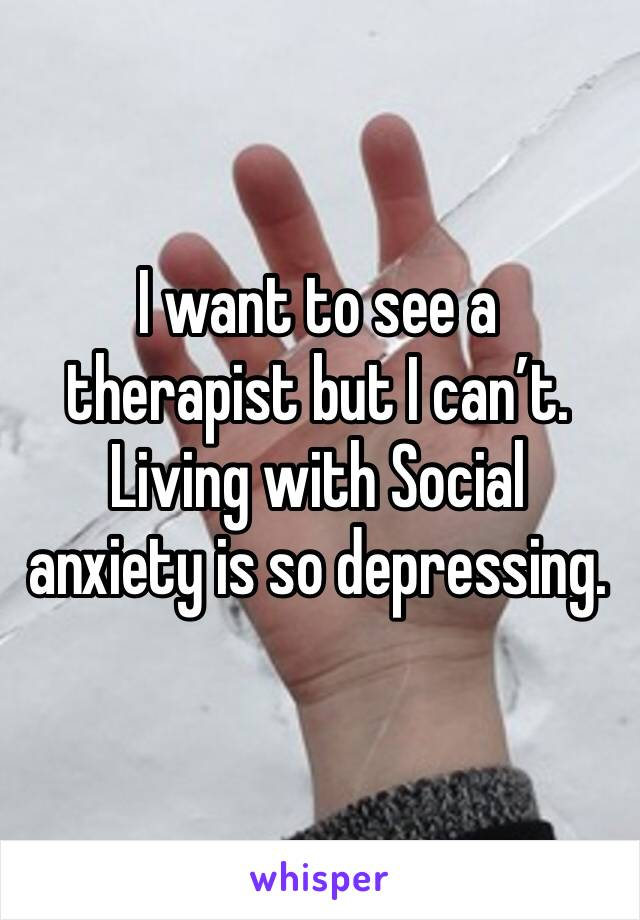 I want to see a therapist but I can't. Living with Social anxiety is so depressing.