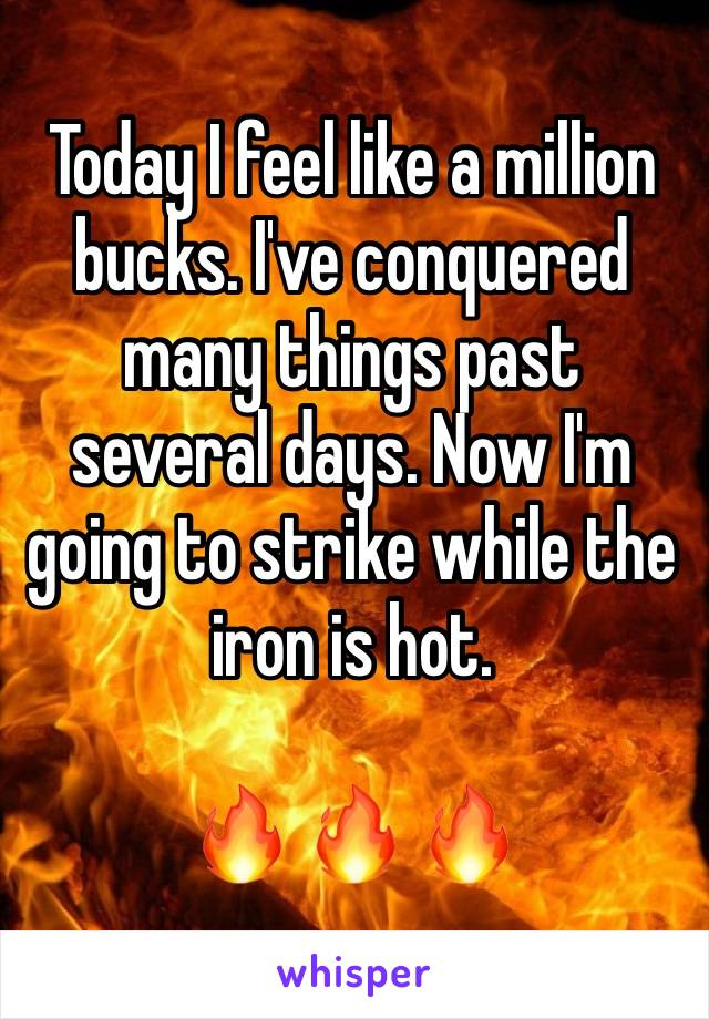 Today I feel like a million bucks. I've conquered many things past several days. Now I'm going to strike while the iron is hot.   🔥 🔥 🔥