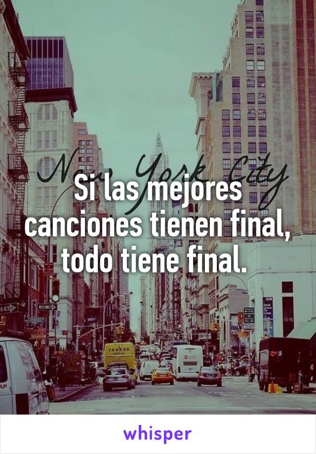 Si las mejores canciones tienen final, todo tiene final.
